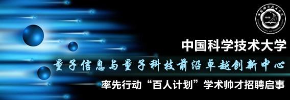 """中国科学技术大学量子信息与量子科技前沿卓越创新中心率先行动""""百人计划""""学术帅才招聘启事"""